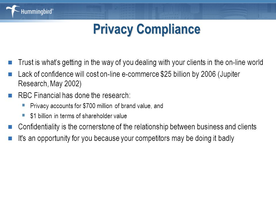 Privacy Compliance Trust is what's getting in the way of you dealing with your clients in the on-line world Lack of confidence will cost on-line e-commerce $25 billion by 2006 (Jupiter Research, May 2002) RBC Financial has done the research:  Privacy accounts for $700 million of brand value, and  $1 billion in terms of shareholder value Confidentiality is the cornerstone of the relationship between business and clients It s an opportunity for you because your competitors may be doing it badly