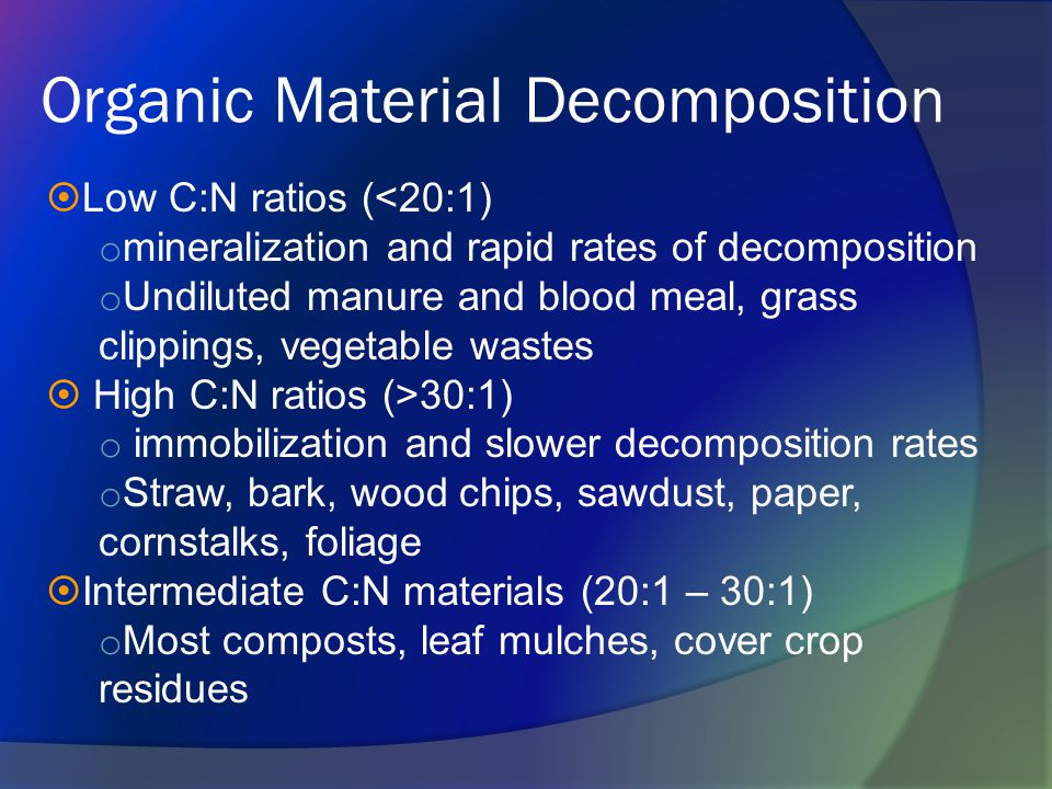  Low C:N ratios (<20:1) o mineralization and rapid rates of decomposition o Undiluted manure and blood meal, grass clippings, vegetable wastes  High C:N ratios (>30:1) o immobilization and slower decomposition rates o Straw, bark, wood chips, sawdust, paper, cornstalks, foliage  Intermediate C:N materials (20:1 – 30:1) o Most composts, leaf mulches, cover crop residues Organic Material Decomposition