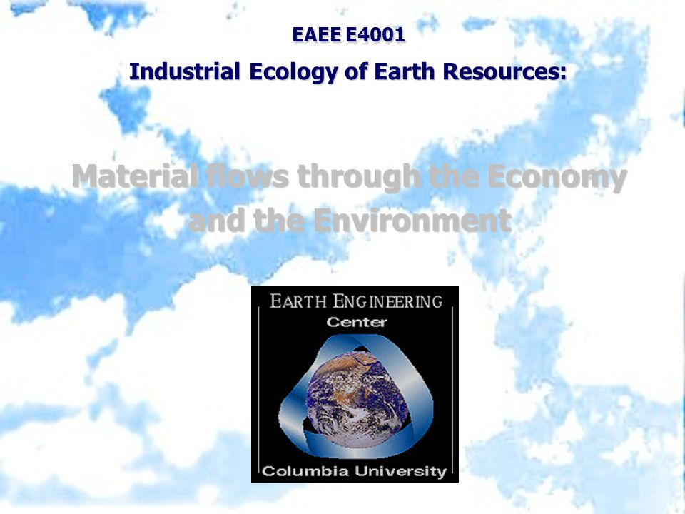 EAEE E4001 Industrial Ecology of Earth Resources: Material flows through the Economy and the Environment