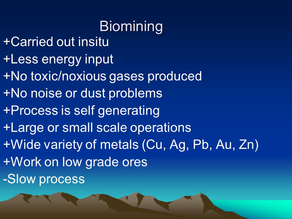 Biomining +Carried out insitu +Less energy input +No toxic/noxious gases produced +No noise or dust problems +Process is self generating +Large or sma