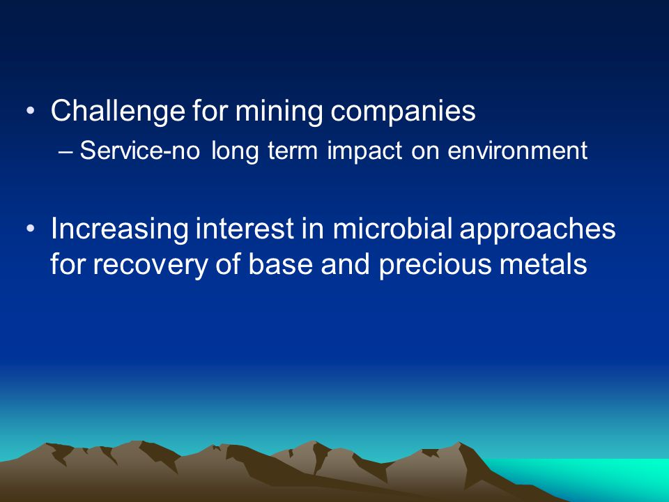Challenge for mining companies –Service-no long term impact on environment Increasing interest in microbial approaches for recovery of base and precio