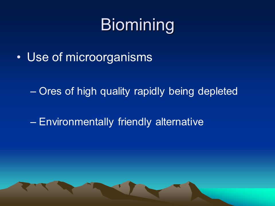 Biomining Use of microorganisms –Ores of high quality rapidly being depleted –Environmentally friendly alternative