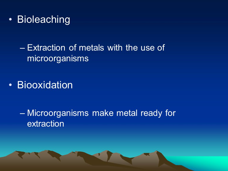 Bioleaching –Extraction of metals with the use of microorganisms Biooxidation –Microorganisms make metal ready for extraction