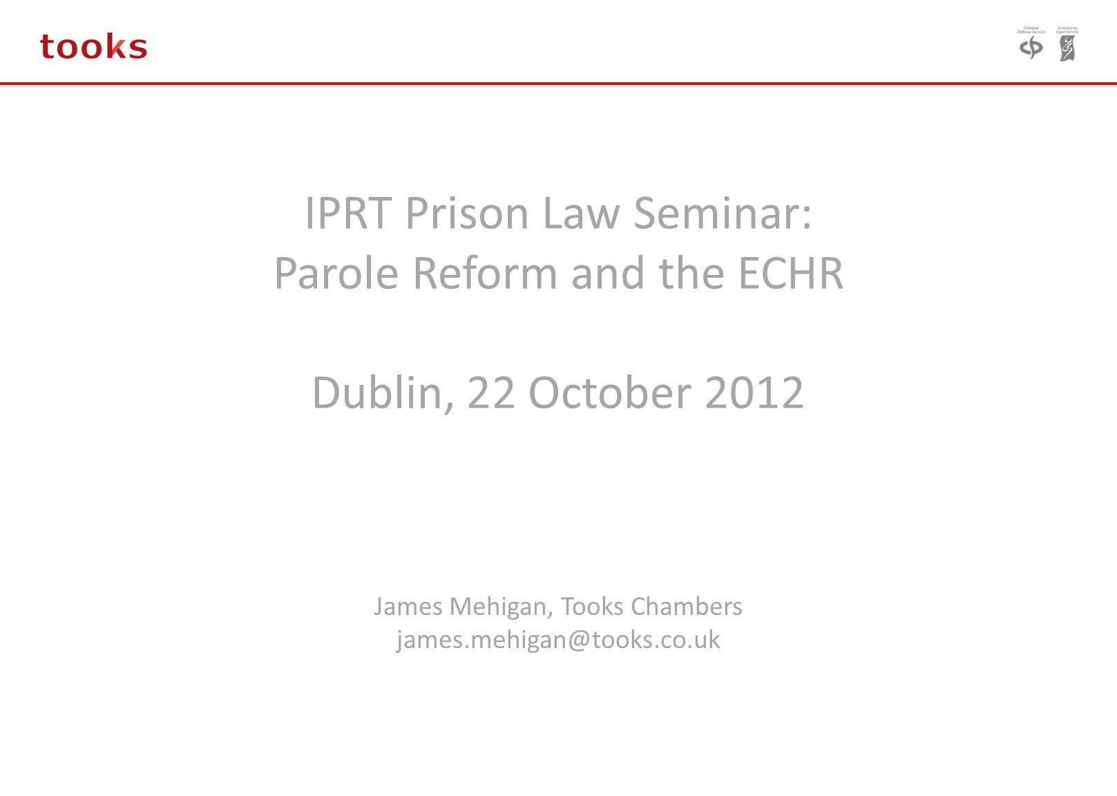 IPRT Prison Law Seminar: Parole Reform and the ECHR Dublin, 22 October 2012 James Mehigan, Tooks Chambers james.mehigan@tooks.co.uk