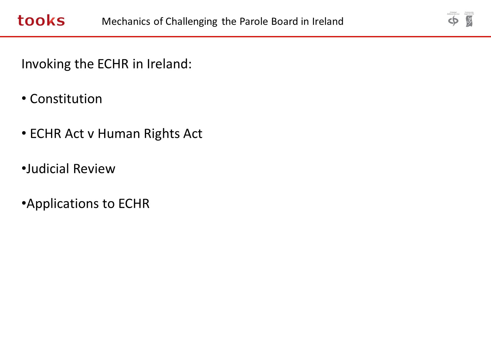 Mechanics of Challenging the Parole Board in Ireland Invoking the ECHR in Ireland: Constitution ECHR Act v Human Rights Act Judicial Review Applicatio