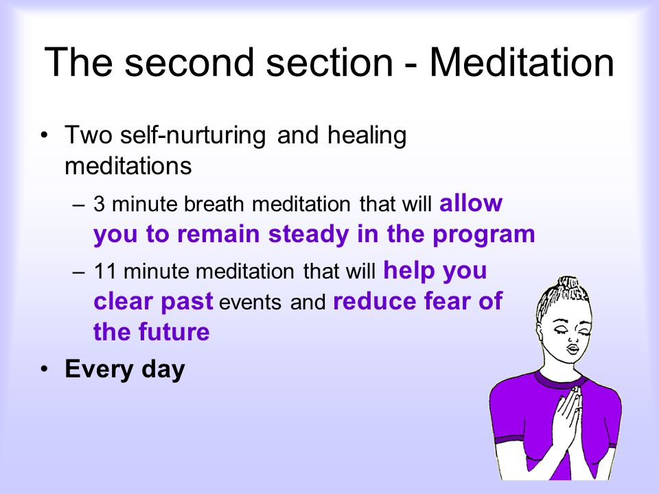 The second section - Meditation Two self-nurturing and healing meditations –3 minute breath meditation that will allow you to remain steady in the program –11 minute meditation that will help you clear past events and reduce fear of the future Every day