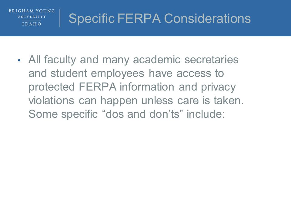 Specific FERPA Considerations All faculty and many academic secretaries and student employees have access to protected FERPA information and privacy violations can happen unless care is taken.