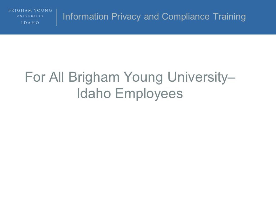 Information Privacy and Compliance Training For All Brigham Young University– Idaho Employees
