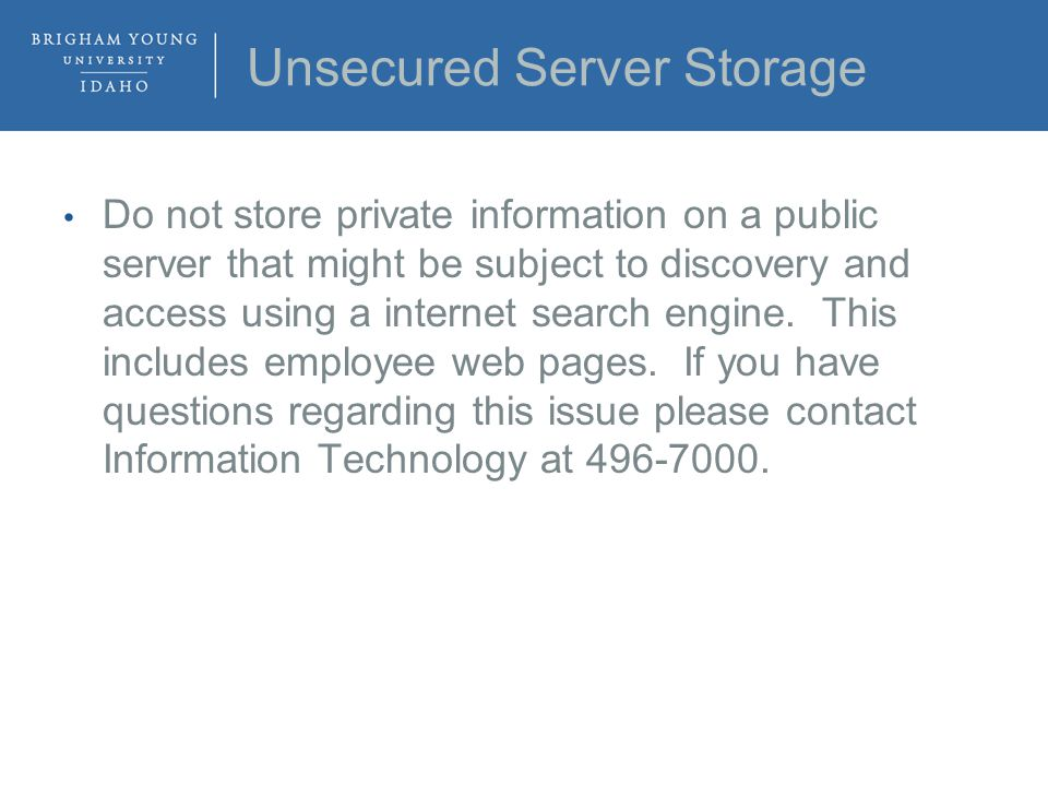 Unsecured Server Storage Do not store private information on a public server that might be subject to discovery and access using a internet search engine.