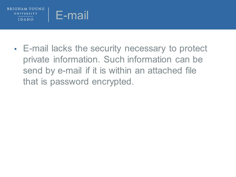 E-mail E-mail lacks the security necessary to protect private information.