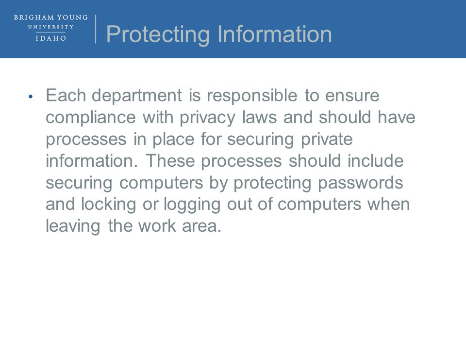 Protecting Information Each department is responsible to ensure compliance with privacy laws and should have processes in place for securing private information.
