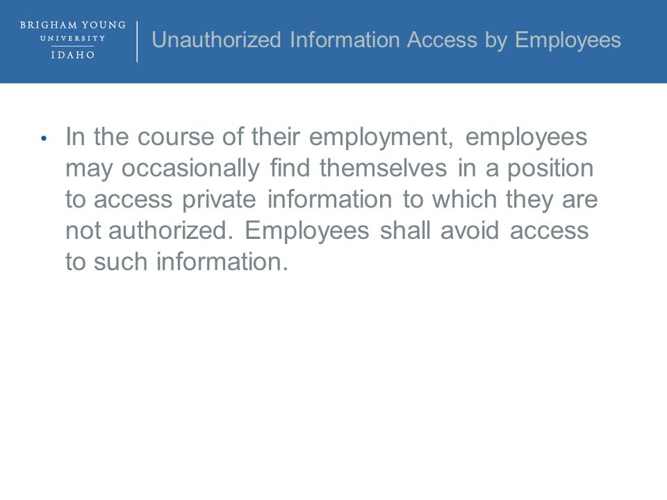 Unauthorized Information Access by Employees In the course of their employment, employees may occasionally find themselves in a position to access private information to which they are not authorized.
