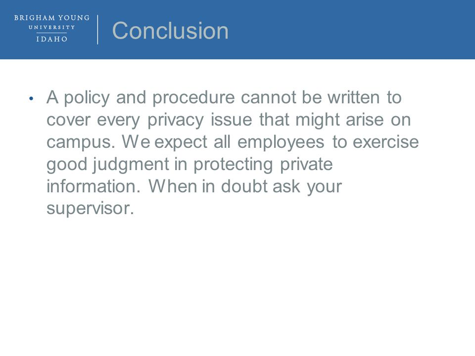 Conclusion A policy and procedure cannot be written to cover every privacy issue that might arise on campus.