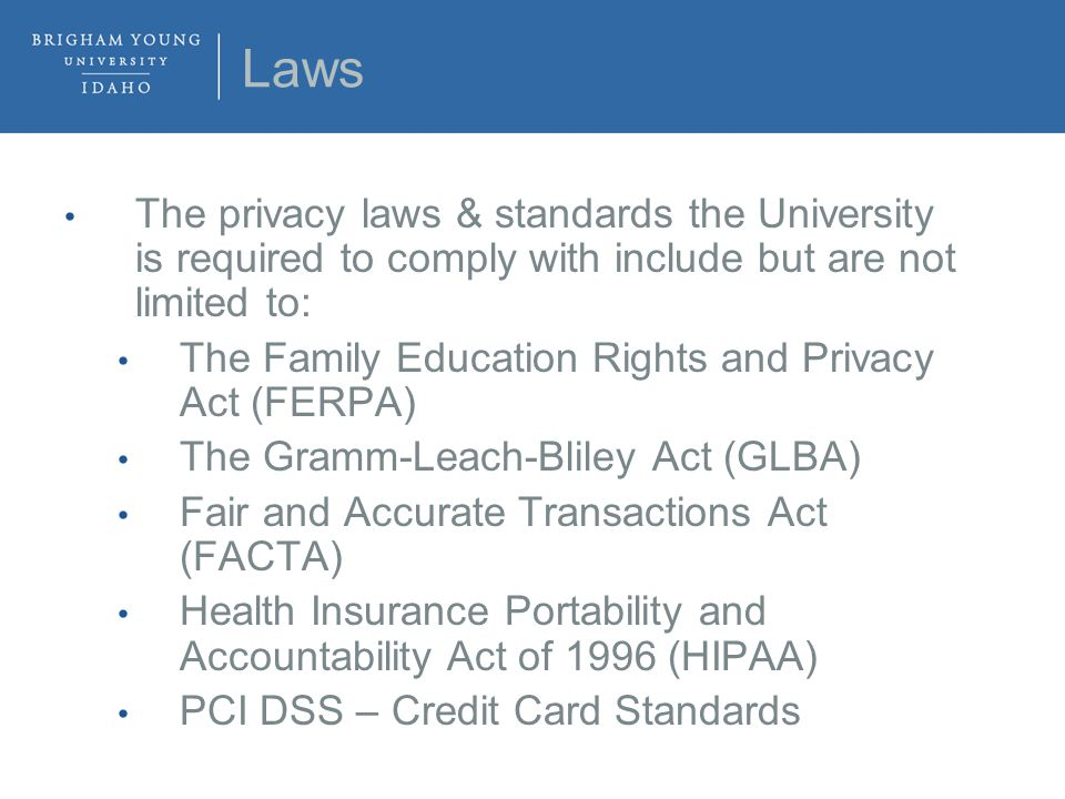 Laws The privacy laws & standards the University is required to comply with include but are not limited to: The Family Education Rights and Privacy Act (FERPA) The Gramm-Leach-Bliley Act (GLBA) Fair and Accurate Transactions Act (FACTA) Health Insurance Portability and Accountability Act of 1996 (HIPAA) PCI DSS – Credit Card Standards