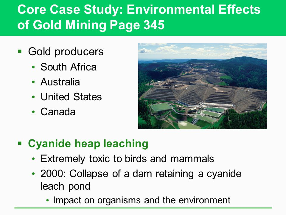 Core Case Study: Environmental Effects of Gold Mining Page 345  Gold producers South Africa Australia United States Canada  Cyanide heap leaching Extremely toxic to birds and mammals 2000: Collapse of a dam retaining a cyanide leach pond Impact on organisms and the environment