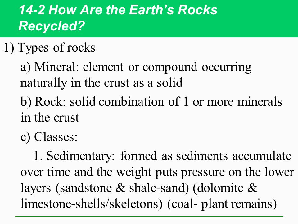 14-2 How Are the Earth's Rocks Recycled? 1) Types of rocks a) Mineral: element or compound occurring naturally in the crust as a solid b) Rock: solid