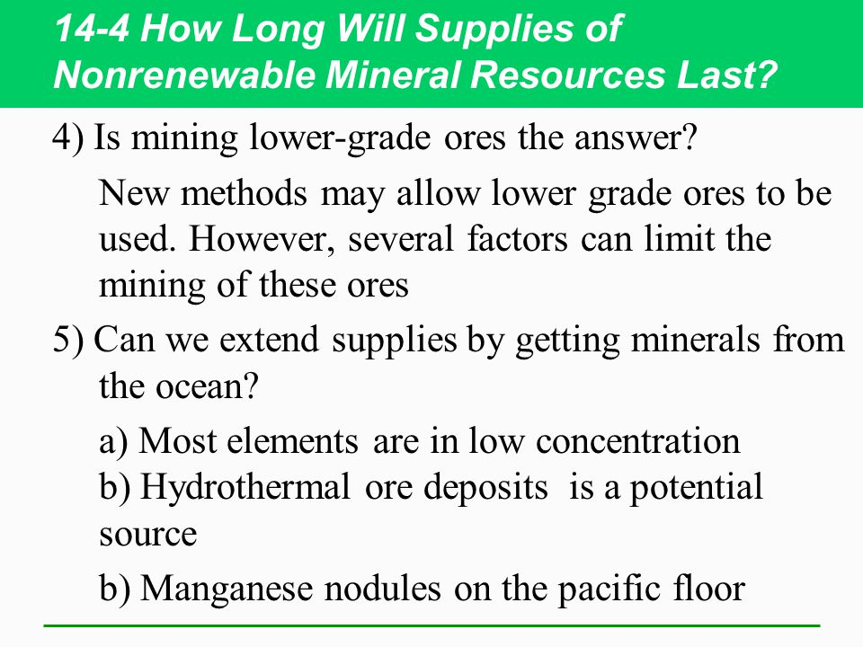 14-4 How Long Will Supplies of Nonrenewable Mineral Resources Last? 4) Is mining lower-grade ores the answer? New methods may allow lower grade ores t