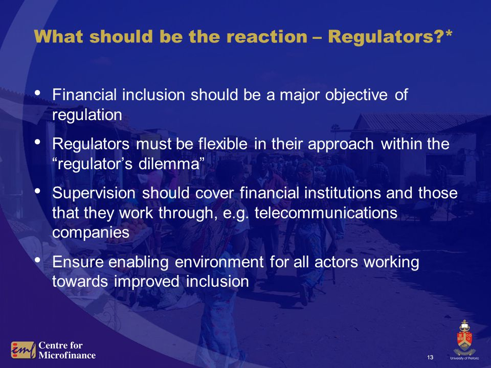 13 What should be the reaction – Regulators * Financial inclusion should be a major objective of regulation Regulators must be flexible in their approach within the regulator's dilemma Supervision should cover financial institutions and those that they work through, e.g.