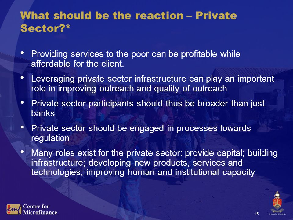 15 What should be the reaction – Private Sector * Providing services to the poor can be profitable while affordable for the client.