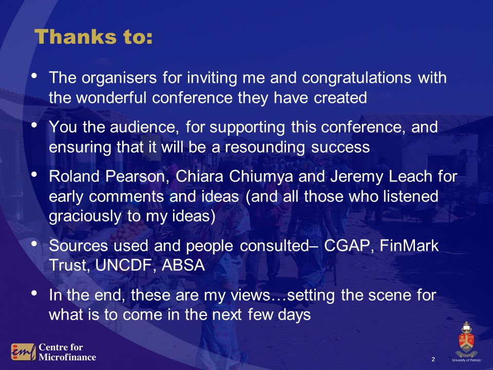 2 Thanks to: The organisers for inviting me and congratulations with the wonderful conference they have created You the audience, for supporting this conference, and ensuring that it will be a resounding success Roland Pearson, Chiara Chiumya and Jeremy Leach for early comments and ideas (and all those who listened graciously to my ideas) Sources used and people consulted– CGAP, FinMark Trust, UNCDF, ABSA In the end, these are my views…setting the scene for what is to come in the next few days