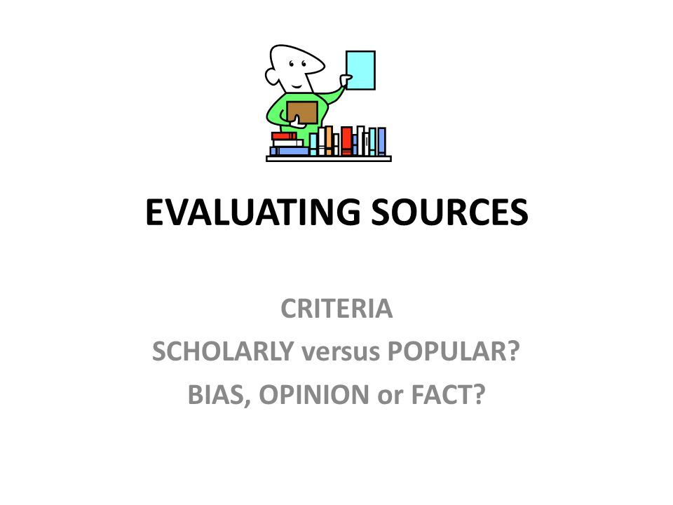 EVALUATING SOURCES CRITERIA SCHOLARLY versus POPULAR? BIAS, OPINION or FACT?