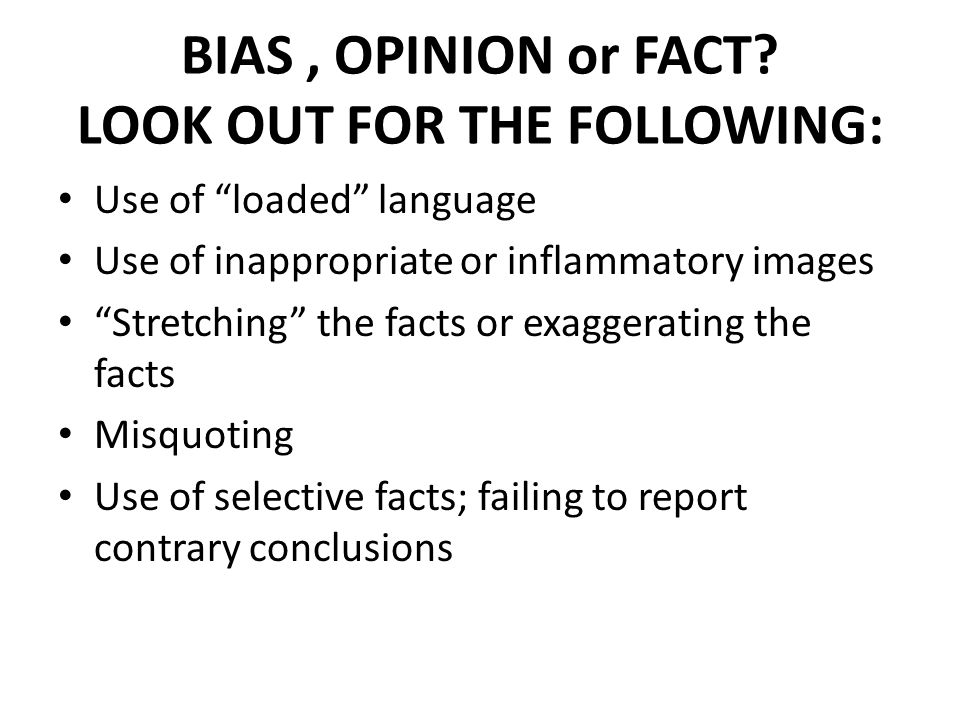 """BIAS, OPINION or FACT? LOOK OUT FOR THE FOLLOWING: Use of """"loaded"""" language Use of inappropriate or inflammatory images """"Stretching"""" the facts or exag"""