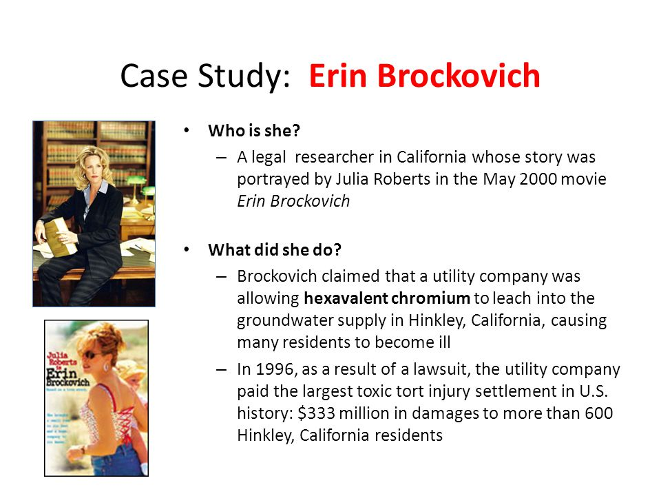Case Study: Erin Brockovich Who is she? – A legal researcher in California whose story was portrayed by Julia Roberts in the May 2000 movie Erin Brock