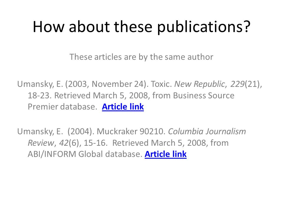 How about these publications? These articles are by the same author Umansky, E. (2003, November 24). Toxic. New Republic, 229(21), 18-23. Retrieved Ma