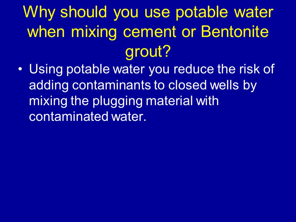 Why should you use potable water when mixing cement or Bentonite grout.