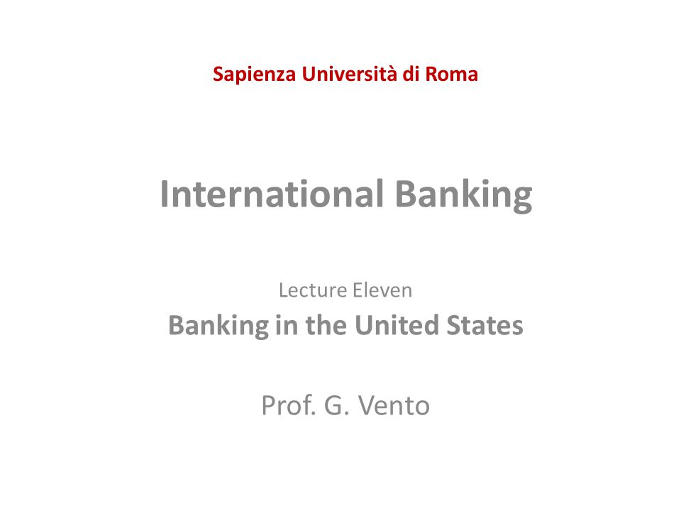 Sapienza Università di Roma International Banking Lecture Eleven Banking in the United States Prof. G. Vento