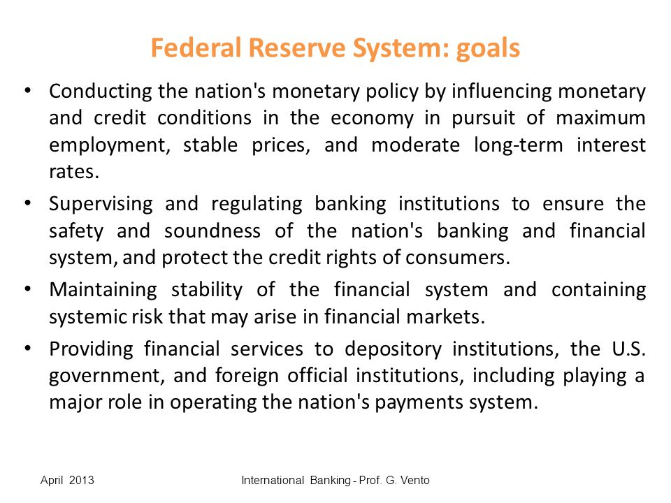 Federal Reserve System: goals Conducting the nation's monetary policy by influencing monetary and credit conditions in the economy in pursuit of maxim