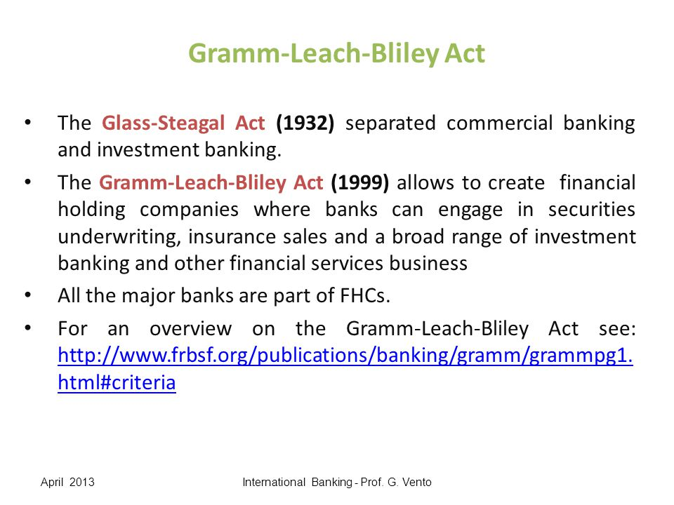 Gramm-Leach-Bliley Act The Glass-Steagal Act (1932) separated commercial banking and investment banking. The Gramm-Leach-Bliley Act (1999) allows to c