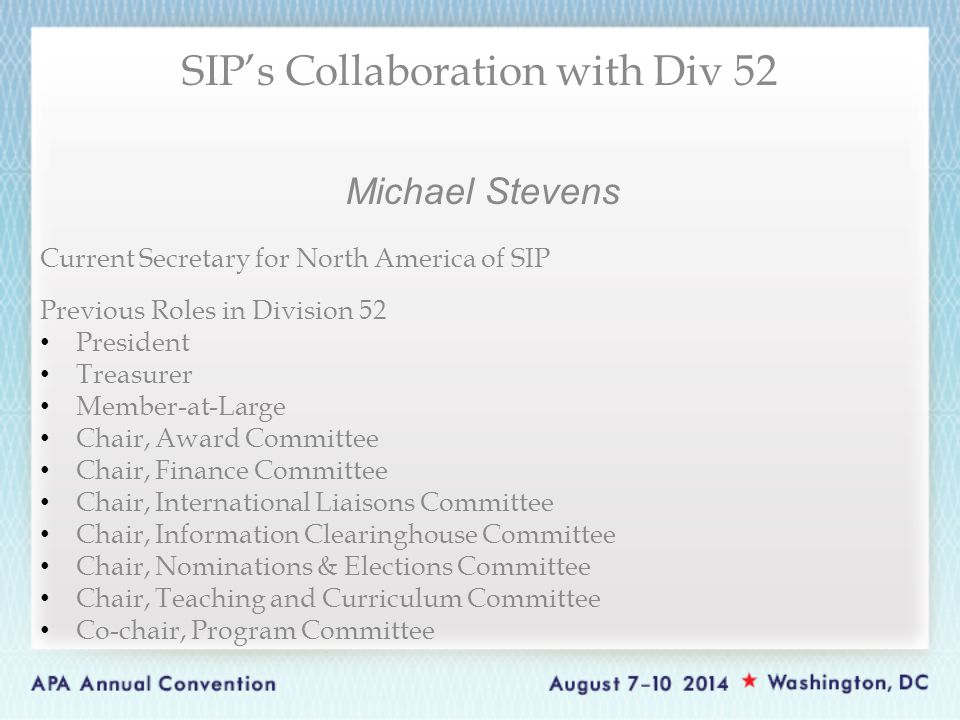 Michael Stevens Current Secretary for North America of SIP Previous Roles in Division 52 President Treasurer Member-at-Large Chair, Award Committee Chair, Finance Committee Chair, International Liaisons Committee Chair, Information Clearinghouse Committee Chair, Nominations & Elections Committee Chair, Teaching and Curriculum Committee Co-chair, Program Committee SIP's Collaboration with Div 52