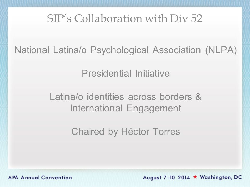 National Latina/o Psychological Association (NLPA) Presidential Initiative Latina/o identities across borders & International Engagement Chaired by Héctor Torres SIP's Collaboration with Div 52