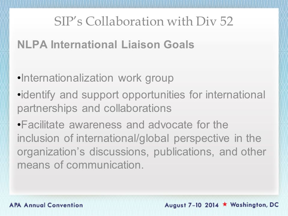 NLPA International Liaison Goals Internationalization work group identify and support opportunities for international partnerships and collaborations Facilitate awareness and advocate for the inclusion of international/global perspective in the organization's discussions, publications, and other means of communication.