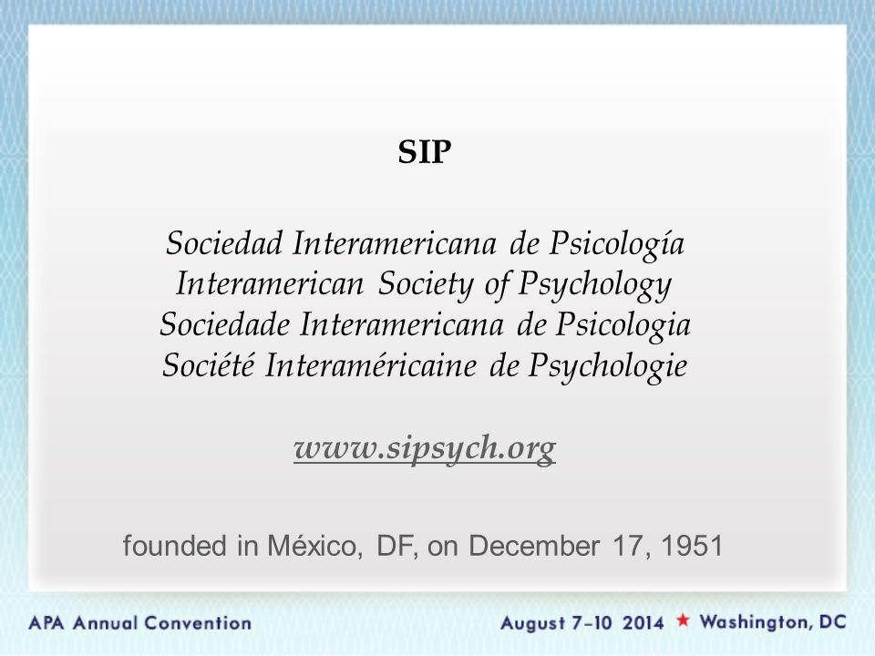SIP Sociedad Interamericana de Psicología Interamerican Society of Psychology Sociedade Interamericana de Psicologia Société Interaméricaine de Psychologie www.sipsych.org www.sipsych.org founded in México, DF, on December 17, 1951