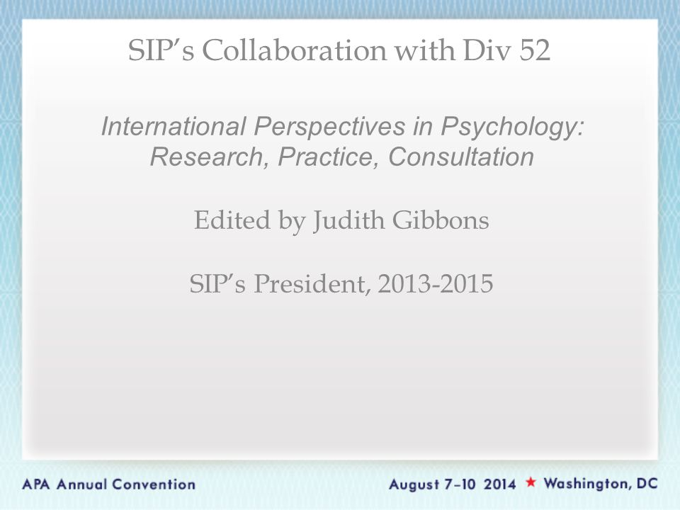 International Perspectives in Psychology: Research, Practice, Consultation Edited by Judith Gibbons SIP's President, 2013-2015 SIP's Collaboration with Div 52