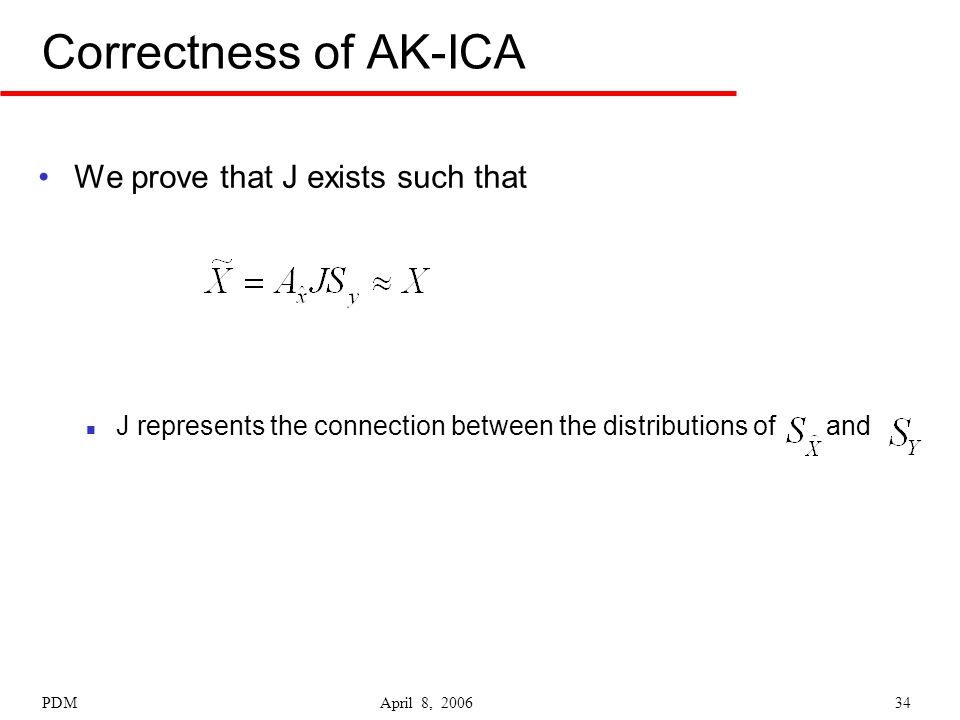 PDM April 8, 200634 Correctness of AK-ICA We prove that J exists such that J represents the connection between the distributions of and