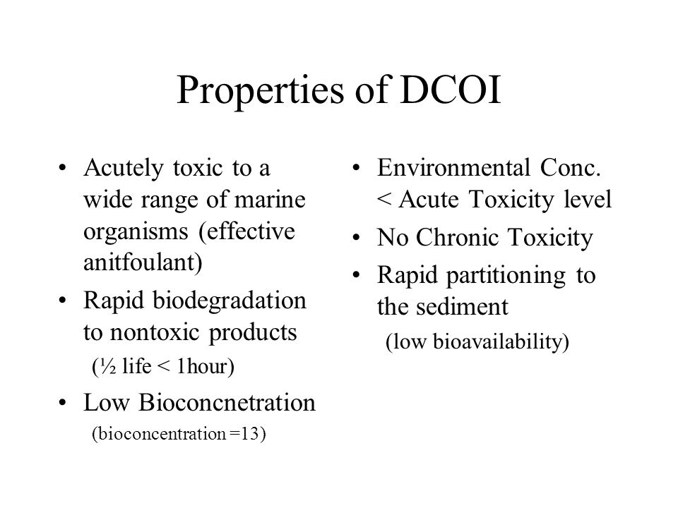 Properties of DCOI Acutely toxic to a wide range of marine organisms (effective anitfoulant) Rapid biodegradation to nontoxic products (½ life < 1hour) Low Bioconcnetration (bioconcentration =13) Environmental Conc.