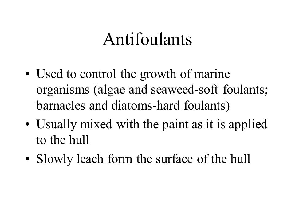 Antifoulants Used to control the growth of marine organisms (algae and seaweed-soft foulants; barnacles and diatoms-hard foulants) Usually mixed with the paint as it is applied to the hull Slowly leach form the surface of the hull