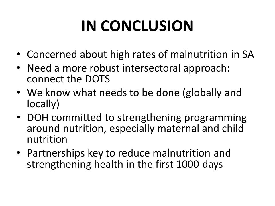 IN CONCLUSION Concerned about high rates of malnutrition in SA Need a more robust intersectoral approach: connect the DOTS We know what needs to be done (globally and locally) DOH committed to strengthening programming around nutrition, especially maternal and child nutrition Partnerships key to reduce malnutrition and strengthening health in the first 1000 days