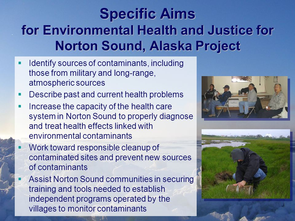 Specific Aims for Environmental Health and Justice for Norton Sound, Alaska Project  Identify sources of contaminants, including those from military and long-range, atmospheric sources  Describe past and current health problems  Increase the capacity of the health care system in Norton Sound to properly diagnose and treat health effects linked with environmental contaminants  Work toward responsible cleanup of contaminated sites and prevent new sources of contaminants  Assist Norton Sound communities in securing training and tools needed to establish independent programs operated by the villages to monitor contaminants