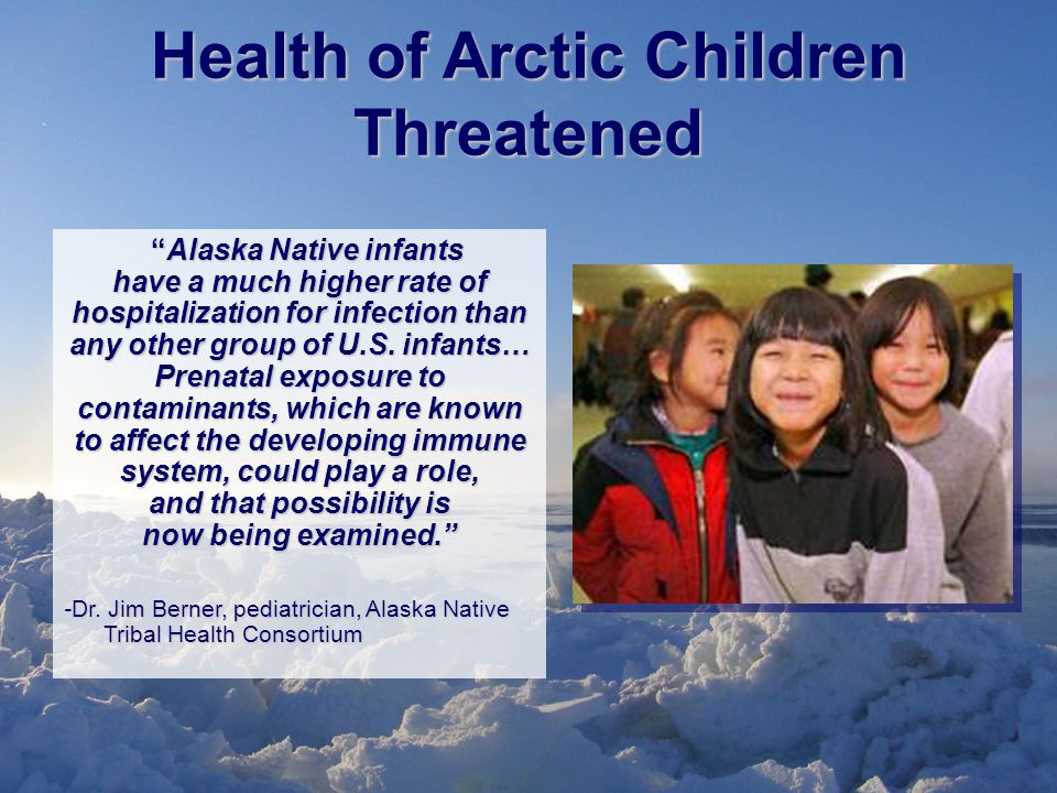 Health of Arctic Children Threatened Alaska Native infants have a much higher rate of hospitalization for infection than any other group of U.S.