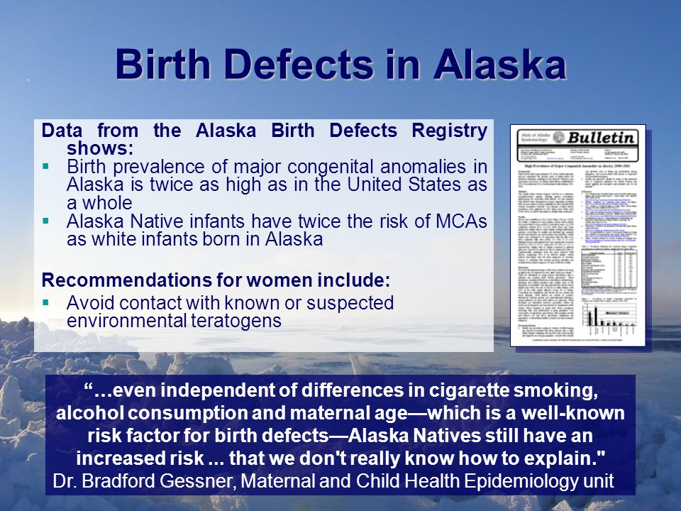 Birth Defects in Alaska Data from the Alaska Birth Defects Registry shows:  Birth prevalence of major congenital anomalies in Alaska is twice as high as in the United States as a whole  Alaska Native infants have twice the risk of MCAs as white infants born in Alaska Recommendations for women include:  Avoid contact with known or suspected environmental teratogens …even independent of differences in cigarette smoking, alcohol consumption and maternal age—which is a well-known risk factor for birth defects—Alaska Natives still have an increased risk...