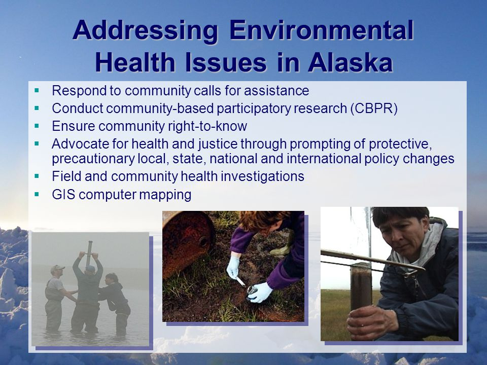 Addressing Environmental Health Issues in Alaska  Respond to community calls for assistance  Conduct community-based participatory research (CBPR)  Ensure community right-to-know  Advocate for health and justice through prompting of protective, precautionary local, state, national and international policy changes  Field and community health investigations  GIS computer mapping