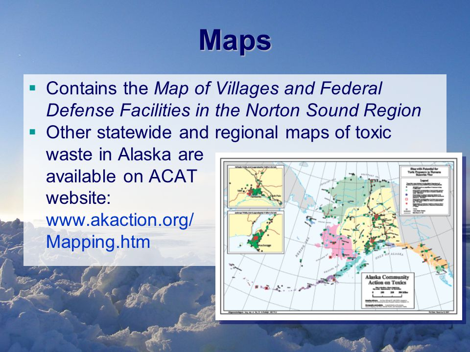Maps  Contains the Map of Villages and Federal Defense Facilities in the Norton Sound Region  Other statewide and regional maps of toxic waste in Alaska are available on ACAT website: www.akaction.org/ Mapping.htm