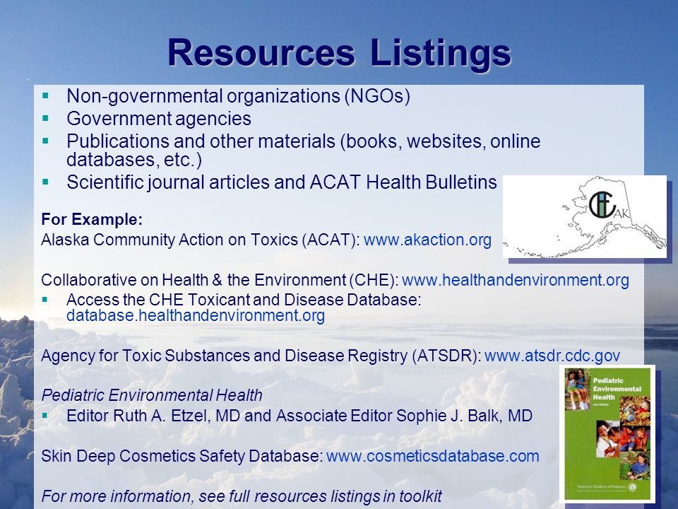 Resources Listings  Non-governmental organizations (NGOs)  Government agencies  Publications and other materials (books, websites, online databases, etc.)  Scientific journal articles and ACAT Health Bulletins For Example: Alaska Community Action on Toxics (ACAT): www.akaction.org Collaborative on Health & the Environment (CHE): www.healthandenvironment.org  Access the CHE Toxicant and Disease Database: database.healthandenvironment.org Agency for Toxic Substances and Disease Registry (ATSDR): www.atsdr.cdc.gov Pediatric Environmental Health  Editor Ruth A.