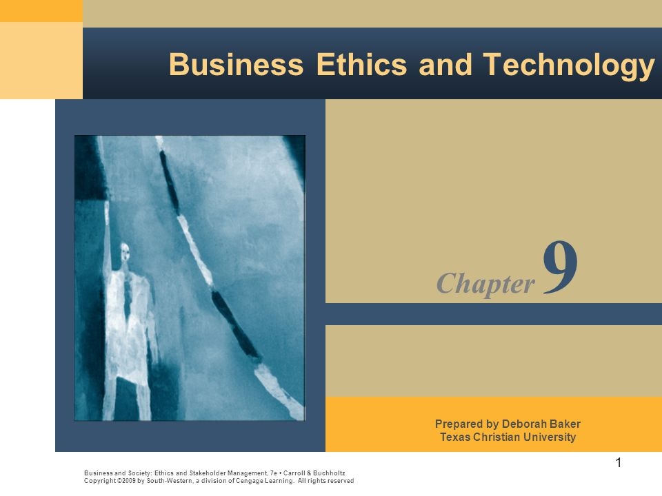 1 Business Ethics and Technology Business and Society: Ethics and Stakeholder Management, 7e Carroll & Buchholtz Copyright ©2009 by South-Western, a division of Cengage Learning.