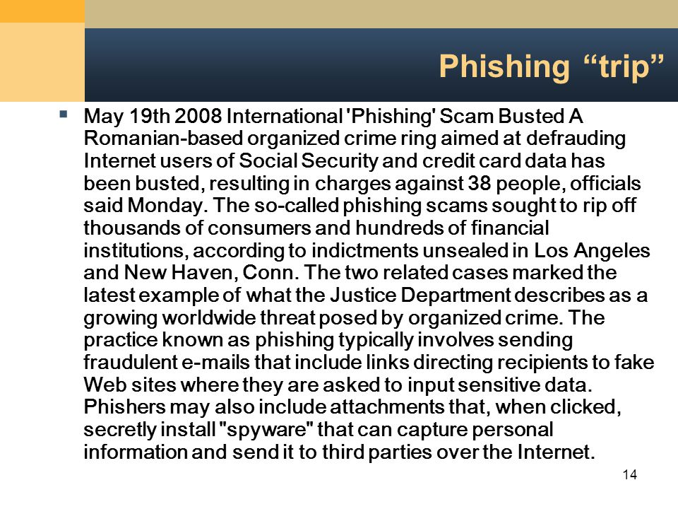 14 Phishing trip  May 19th 2008 International Phishing Scam Busted A Romanian-based organized crime ring aimed at defrauding Internet users of Social Security and credit card data has been busted, resulting in charges against 38 people, officials said Monday.