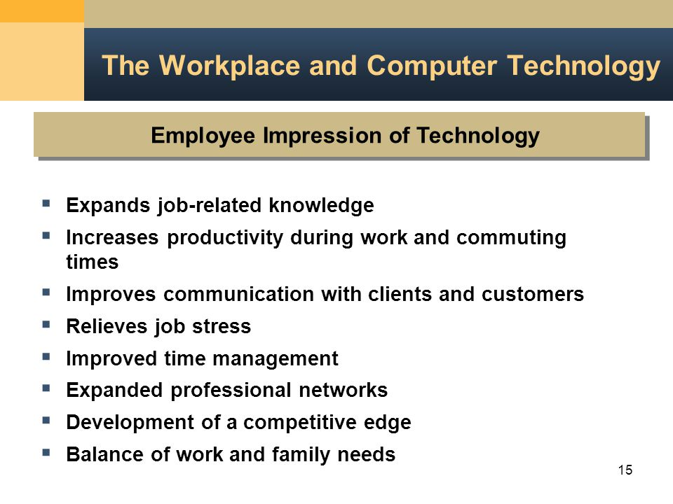 15 Employee Impression of Technology The Workplace and Computer Technology  Expands job-related knowledge  Increases productivity during work and commuting times  Improves communication with clients and customers  Relieves job stress  Improved time management  Expanded professional networks  Development of a competitive edge  Balance of work and family needs